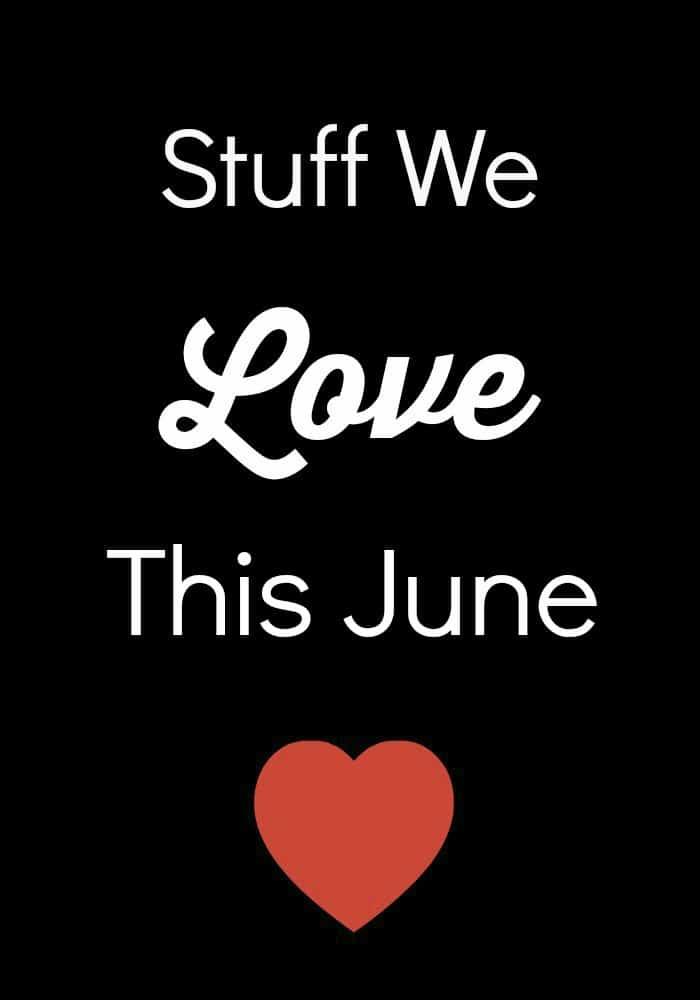 Stuff We Love This June
